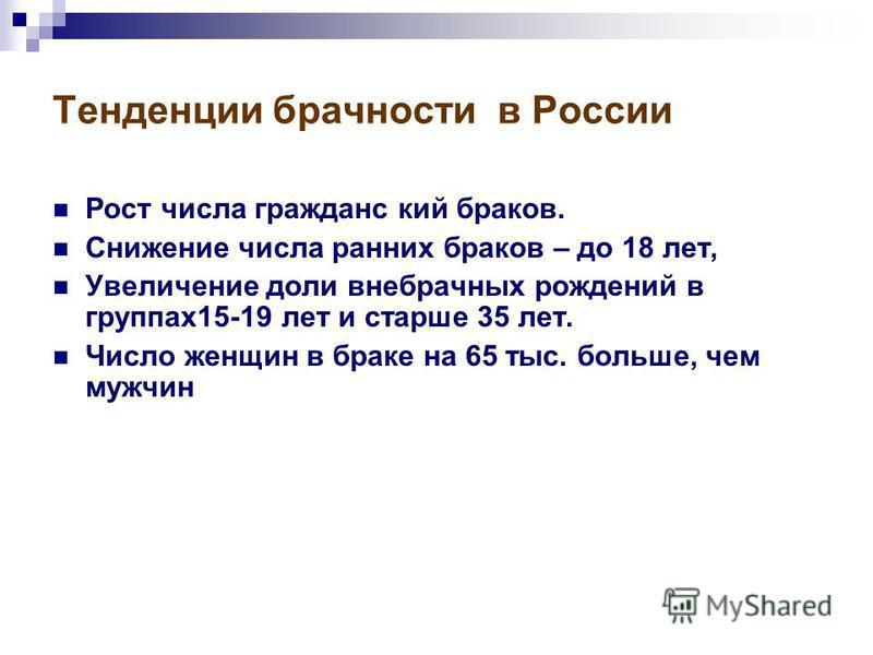 Тенденции брачности в России Рост числа гражданский браков. Снижение числа ранних браков – до 18 лет, Увеличение доли внебрачных рождений в группах 15-19 лет и старше 35 лет. Число женщин в браке на 65 тыс. больше, чем мужчин