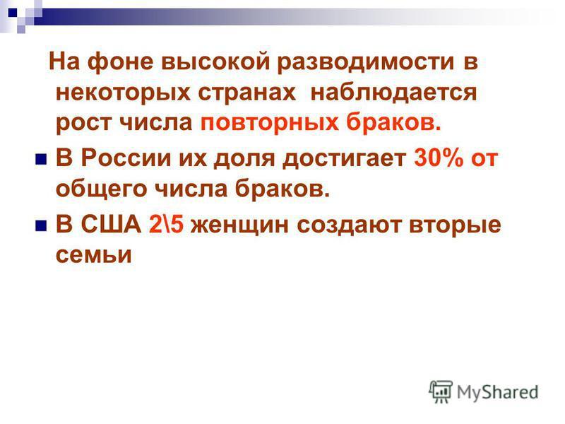 На фоне высокой разводимости в некоторых странах наблюдается рост числа повторных браков. В России их доля достигает 30% от общего числа браков. В США 2\5 женщин создают вторые семьи
