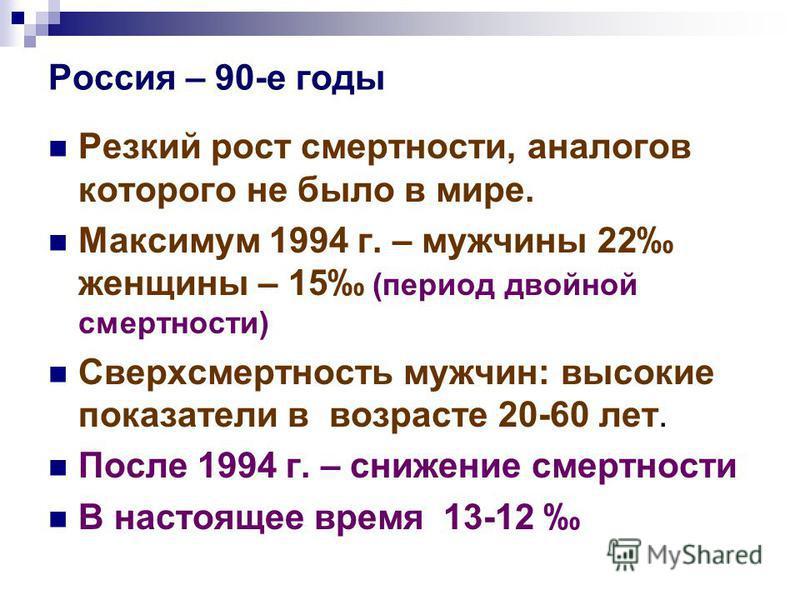 Россия – 90-е годы Резкий рост смертности, аналогов которого не было в мире. Максимум 1994 г. – мужчины 22 женщины – 15 (период двойной смертности) Сверхсмертность мужчин: высокие показатели в возрасте 20-60 лет. После 1994 г. – снижение смертности В