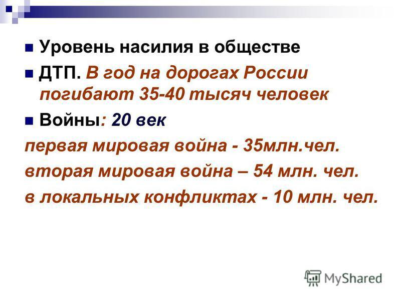 Уровень насилия в обществе ДТП. В год на дорогах России погибают 35-40 тысяч человек Войны: 20 век первая мировая война - 35 млн.чел. вторая мировая война – 54 млн. чел. в локальных конфликтах - 10 млн. чел.