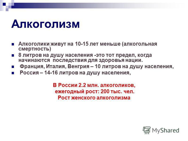 Алкоголизм Алкоголики живут на 10-15 лет меньше (алкогольная смертность) 8 литров на душу населения -это тот предел, когда начинаются последствия для здоровья нации. Франция, Италия, Венгрия – 10 литров на душу населения, Россия – 14-16 литров на душ