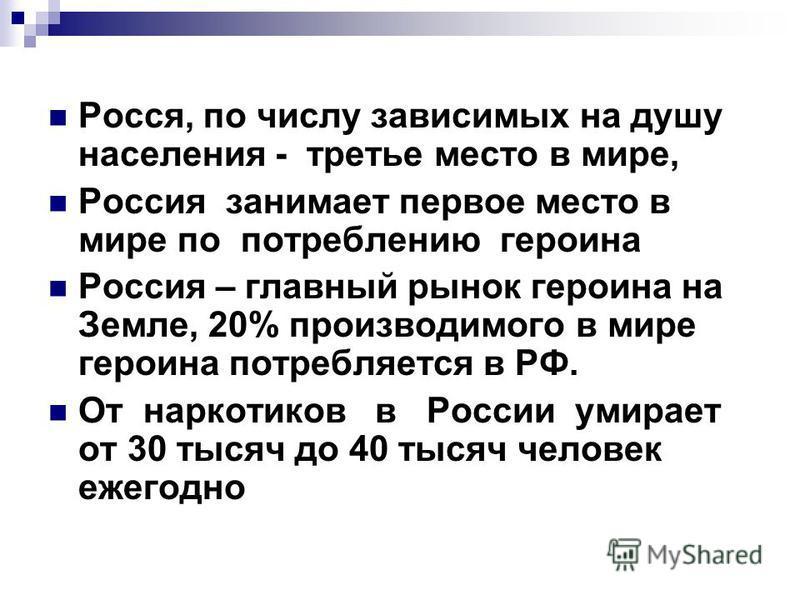 Росся, по числу зависимых на душу населения - третье место в мире, Россия занимает первое место в мире по потреблению героина Россия – главный рынок героина на Земле, 20% производимого в мире героина потребляется в РФ. От наркотиков в России умирает