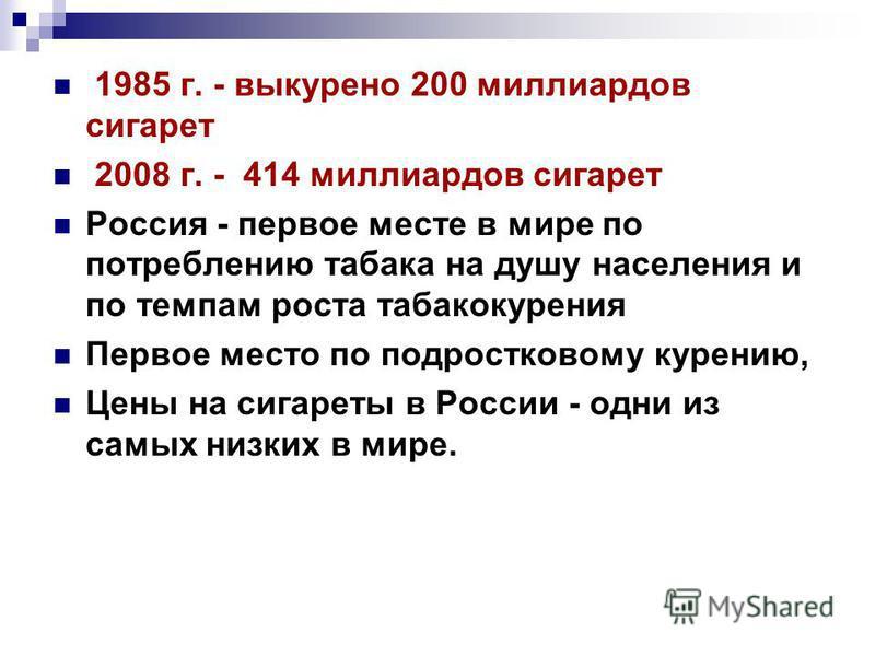 1985 г. - выкурено 200 миллиардов сигарет 2008 г. - 414 миллиардов сигарет Россия - первое месте в мире по потреблению табака на душу населения и по темпам роста табакокурения Первое место по подростковому курению, Цены на сигареты в России - одни из