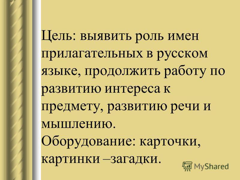 Цель: выявить роль имен прилагательных в русском языке, продолжить работу по развитию интереса к предмету, развитию речи и мышлению. Оборудование: карточки, картинки –загадки.