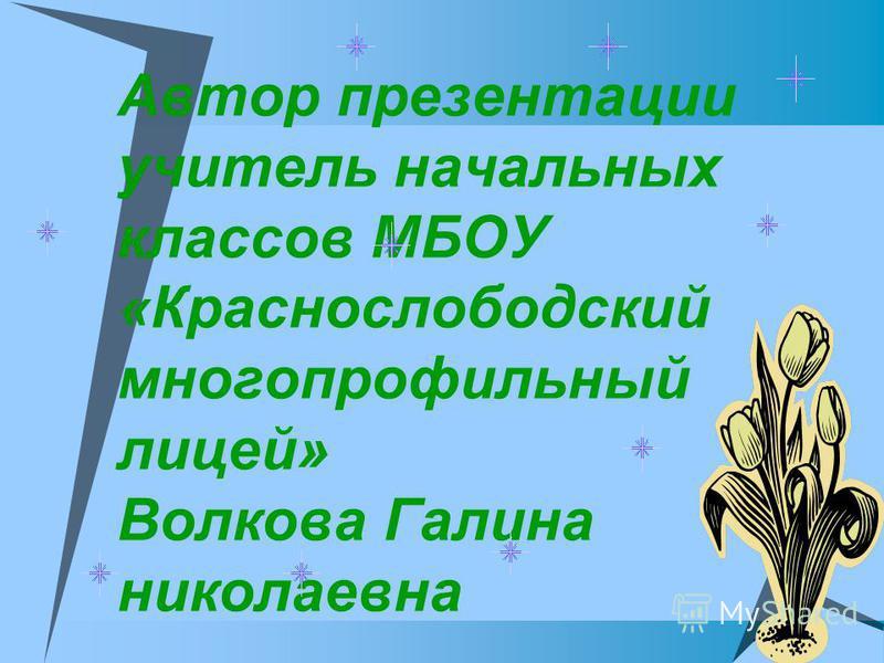 Автор презентации учитель начальных классов МБОУ «Краснослободский многопрофильный лицей» Волкова Галина николаевна