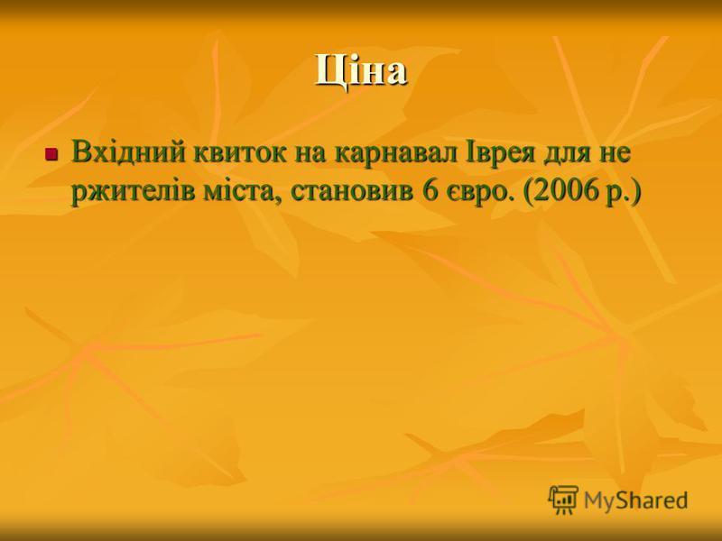 Ціна Вхідний квиток на карнавал Іврея для не ржителів міста, становив 6 євро. (2006 р.) Вхідний квиток на карнавал Іврея для не ржителів міста, становив 6 євро. (2006 р.)
