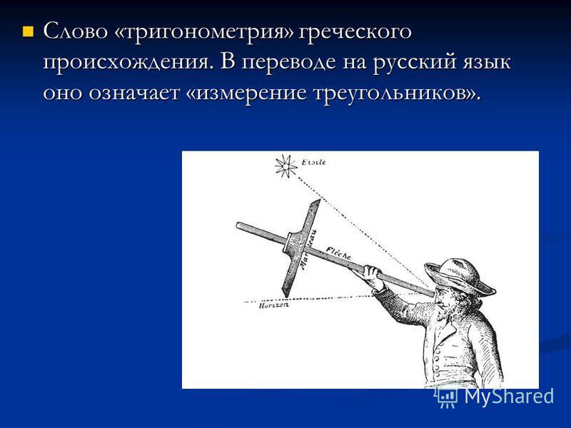 Слово «тригонометрия» греческого происхождения. В переводе на русский язык оно означает «измерение треугольников». Слово «тригонометрия» греческого происхождения. В переводе на русский язык оно означает «измерение треугольников».