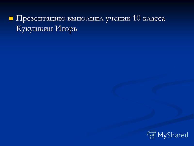 Презентацию выполнил ученик 10 класса Кукушкин Игорь