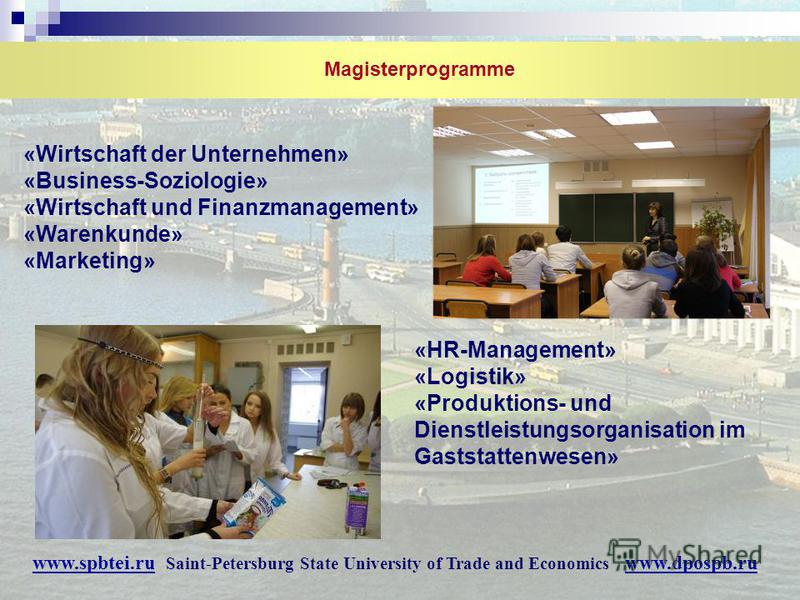 Magisterprogramme «Wirtschaft der Unternehmen» «Business-Soziologie» «Wirtschaft und Finanzmanagement» «Warenkunde» «Marketing» «HR-Management» «Logistik» «Produktions- und Dienstleistungsorganisation im Gaststattenwesen» www.spbtei.ru Saint-Petersbu