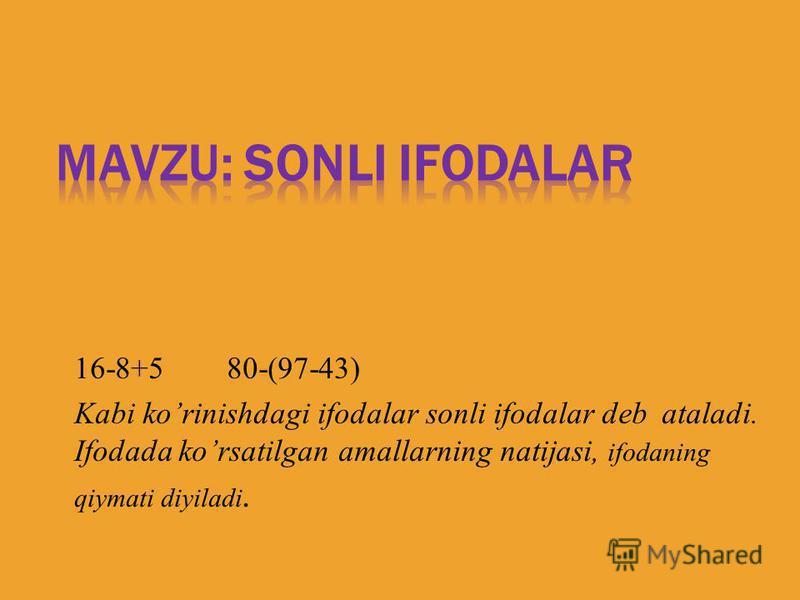 16-8+5 80-(97-43) Kabi korinishdagi ifodalar sonli ifodalar deb ataladi. Ifodada korsatilgan amallarning natijasi, ifodaning qiymati diyiladi.