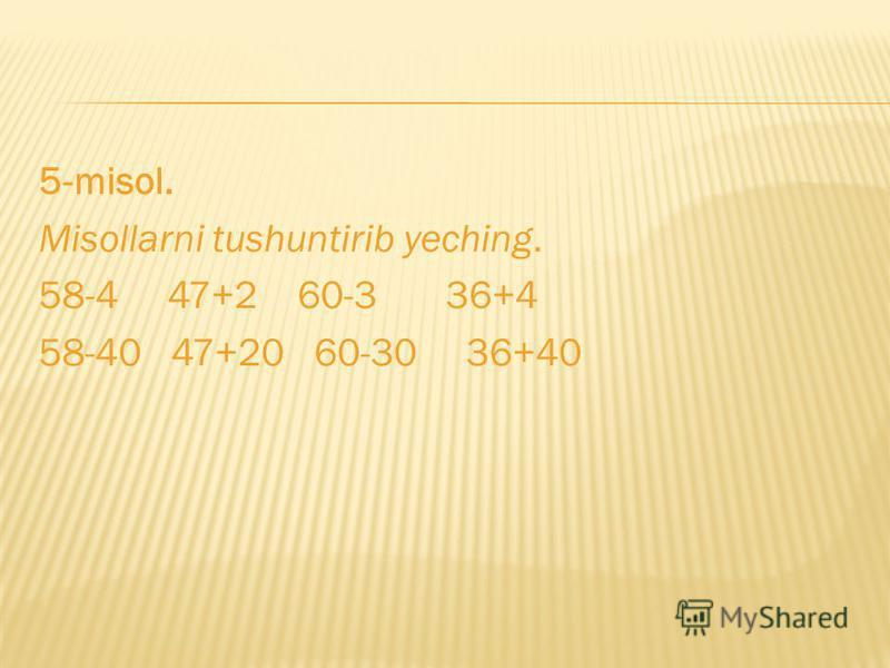 5-misol. Misollarni tushuntirib yeching. 58-4 47+2 60-3 36+4 58-40 47+20 60-30 36+40