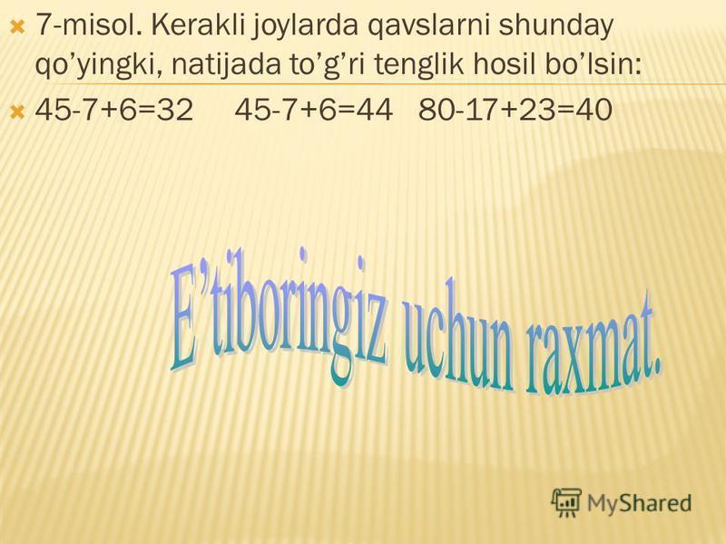 7-misol. Kerakli joylarda qavslarni shunday qoyingki, natijada togri tenglik hosil bolsin: 45-7+6=32 45-7+6=44 80-17+23=40