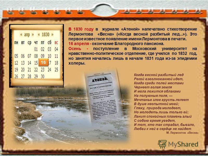 В 1830 году в журнале «Атеней» напечатано стихотворение Лермонтова «Весна» («Когда весной разбитый лед...»). Это первое известное появление имени Лермонтова в печати. 16 апреля - окончание Благородного пансиона. Осень - поступление в Московский униве