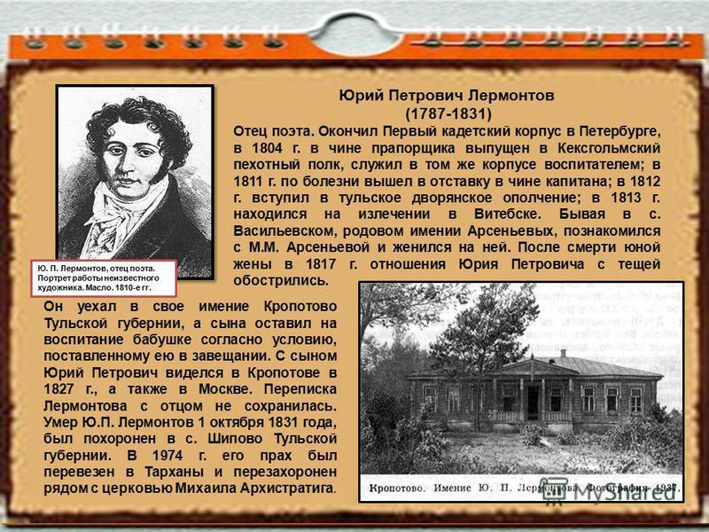 Юрий Петрович Лермонтов (1787-1831) Отец поэта. Окончил Первый кадетский корпус в Петербурге, в 1804 г. в чине прапорщика выпущен в Кексгольмский пехотный полк, служил в том же корпусе воспитателем; в 1811 г. по болезни вышел в отставку в чине капита