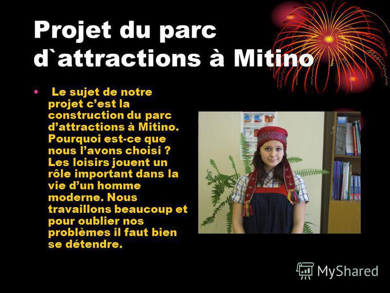 Projet du parc d`attractions à Mitino Le sujet de notre projet cest la construction du parc dattractions à Mitino. Pourquoi est-ce que nous lavons choisi ? Les loisirs jouent un rôle important dans la vie dun homme moderne. Nous travaillons beaucoup