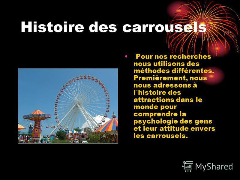 Histoire des carrousels Pour nos recherches nous utilisons des méthodes différentes. Premièrement, nous nous adressons à l`histoire des attractions dans le monde pour comprendre la psychologie des gens et leur attitude envers les carrousels.