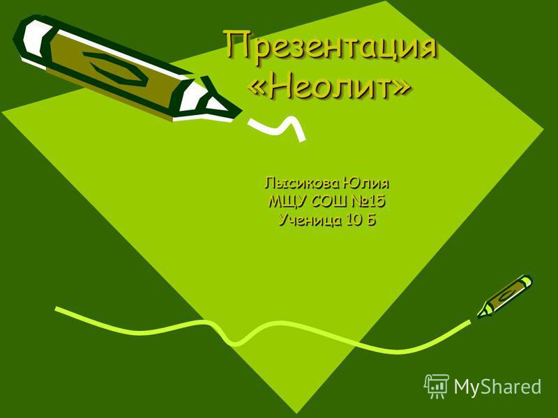 Презентация «Неолит» Лысикова Юлия МЩУ СОШ 15 Ученица 10 Б