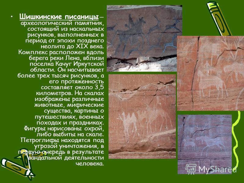 Шишкинские писаницы археологический памятник, состоящий из наскальных рисунков, выполненных в период от эпохи позднего неолита до XIX века. Комплекс расположен вдоль берега реки Лена, вблизи поселка Качуг Иркутской области. Он насчитывает более трех