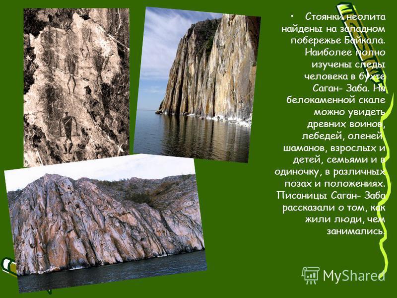 Стоянки неолита найдены на западном побережье Байкала. Наиболее полно изучены следы человека в бухте Саган- Заба. На белокаменной скале можно увидеть древних воинов, лебедей, оленей, шаманов, взрослых и детей, семьями и в одиночку, в различных позах