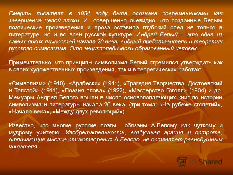 Смерть писателя в 1934 году была осознана современниками как завершение целой эпохи. И совершенно очевидно, что созданные Белым поэтические произведения и проза оставила глубокий след не только в литературе, но и во всей русской культуре. Андрей Белы