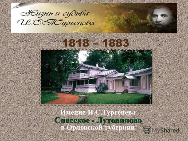 1818 – 1883 Имение И.С.Тургенева Спасское - Лутовиново в Орловской губернии