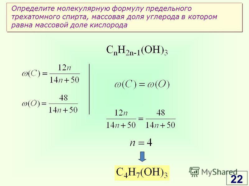 Определите молекулярную формулу предельного трехатомного спирта, массовая доля углерода в котором равна массовой доле кислорода 22