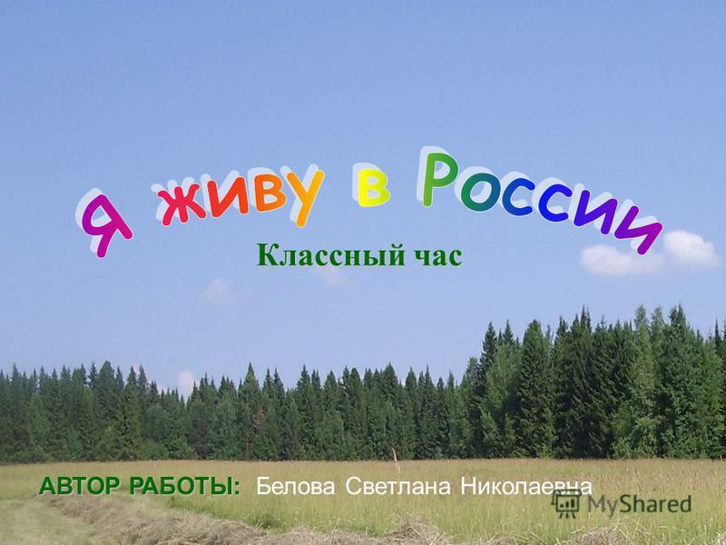 Классный час АВТОР РАБОТЫ: АВТОР РАБОТЫ: Белова Светлана Николаевна