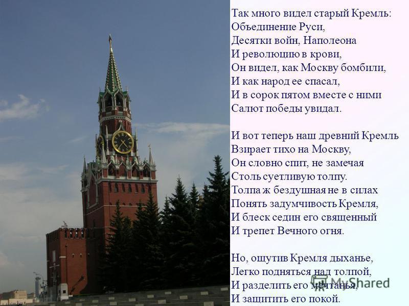 Так много видел старый Кремль: Объединение Руси, Десятки войн, Наполеона И революцию в крови, Он видел, как Москву бомбили, И как народ ее спасал, И в сорок пятом вместе с ними Салют победы увидал. И вот теперь наш древний Кремль Взирает тихо на Моск