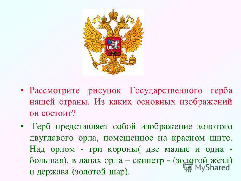 Рассмотрите рисунок Государственного герба нашей страны. Из каких основных изображений он состоит? Герб представляет собой изображение золотого двуглавого орла, помещенное на красном щите. Над орлом - три короны( две малые и одна - большая), в лапах