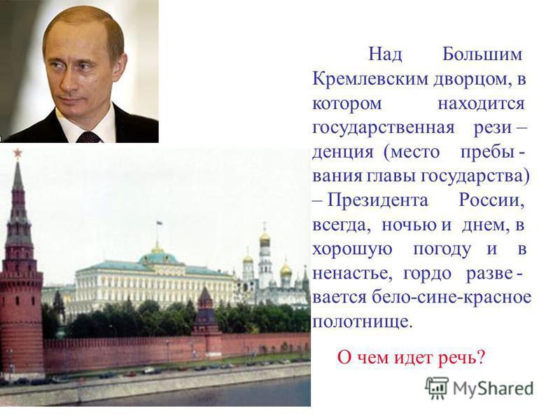 Над Большим Кремлевским дворцом, в котором находится государственная резиденция (место пребывания главы государства) – Президента России, всегда, ночью и днем, в хорошую погоду и в ненастье, гордо развевается бело-сине-красное полотнище. О чем идет р