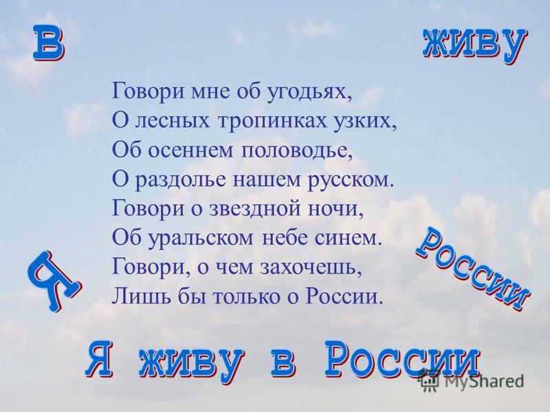 Говори мне об угодьях, О лесных тропинках узких, Об осеннем половодье, О раздолье нашем русском. Говори о звездной ночи, Об уральском небе синем. Говори, о чем захочешь, Лишь бы только о России.