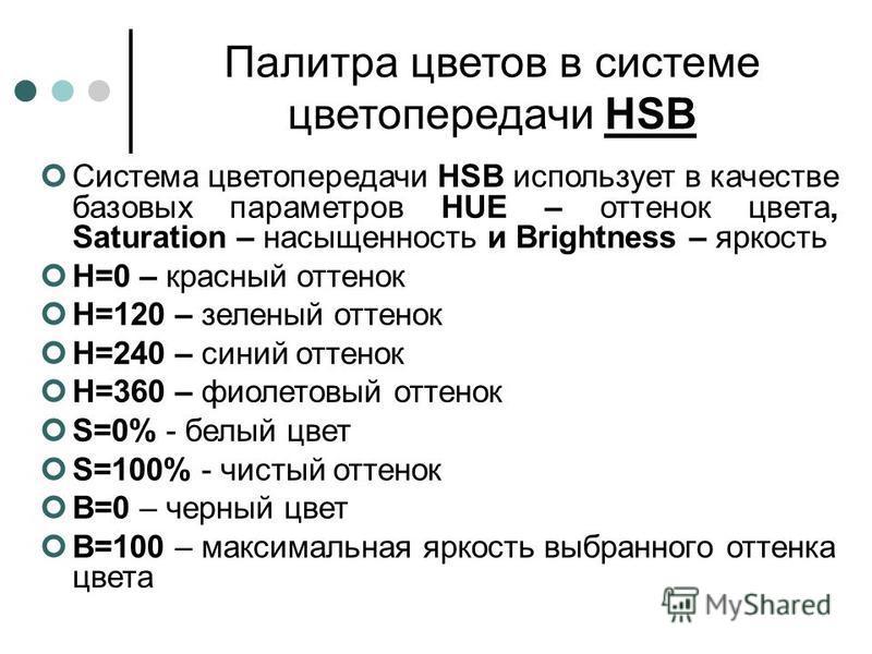 Палитра цветов в системе цветопередачи HSB Система цветопередачи HSB использует в качестве базовых параметров HUE – оттенок цвета, Saturation – насыщенность и Brightness – яркость Н=0 – красный оттенок Н=120 – зеленый оттенок Н=240 – синий оттенок Н=