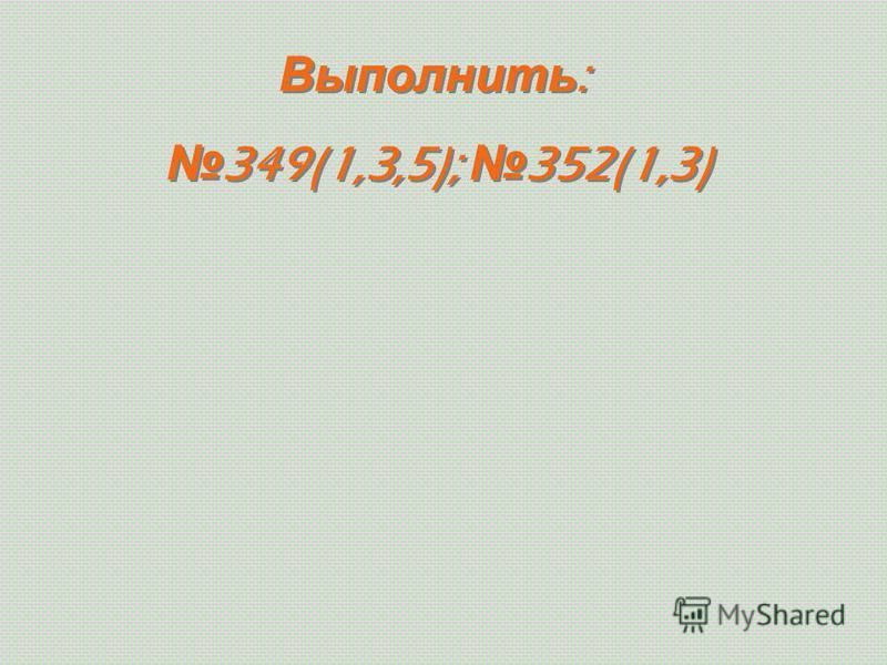 Выполнить : 349(1,3,5); 352(1,3) Выполнить : 349(1,3,5); 352(1,3)