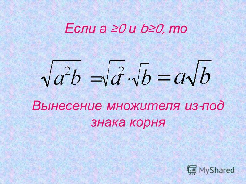Если а 0 и b0, то Вынесение множителя и з - под знака корня