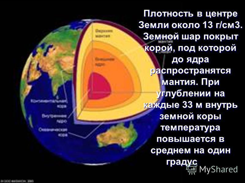 Плотность в центре Земли около 13 г/см 3. Земной шар покрыт корой, под которой до ядра распространятся мантия. При углублении на каждые 33 м внутрь земной коры температура повышается в среднем на один градус