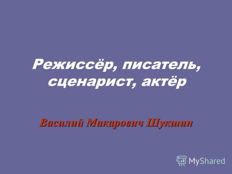 Режиссёр, писатель, сценарист, актёр Василий Макарович Шукшин