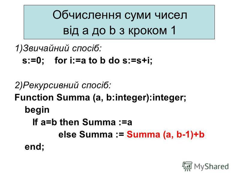 Обчислення суми чисел від a до b з кроком 1 1)Звичайний спосіб: s:=0; for i:=a to b do s:=s+і; 2)Рекурсивний спосіб: Function Summa (a, b:integer):integer; begin If a=b then Summa :=a else Summa := Summa (a, b-1)+b еnd;