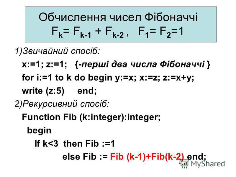 Обчислення чисел Фібоначчі F k = F k-1 + F k-2, F 1 = F 2 =1 1)Звичайний спосіб: x:=1; z:=1; {-перші два числа Фібоначчі } for i:=1 to k do begin y:=x; x:=z; z:=x+y; write (z:5) end; 2)Рекурсивний спосіб: Function Fib (k:integer):integer; begin If k<