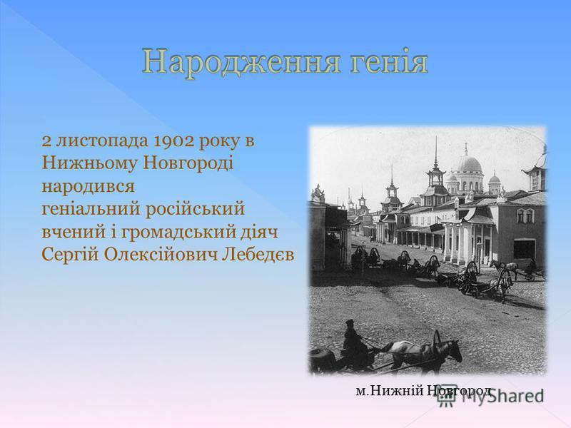 2 листопада 1902 року в Нижньому Новгороді народився геніальний російський вчений і громадський діяч Сергій Олексійович Лебедєв м.Нижній Новгород