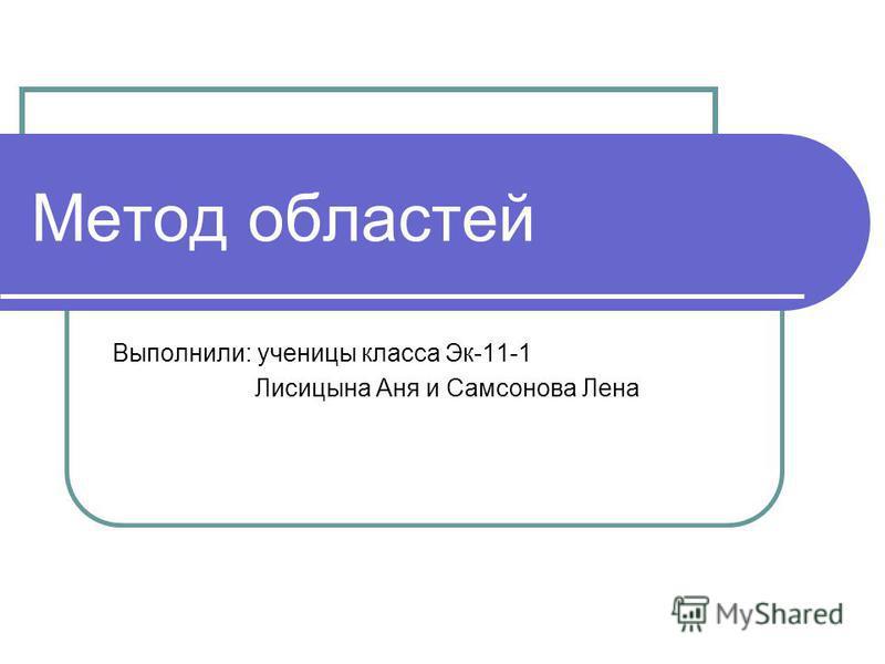 Метод областей Выполнили: ученицы класса Эк-11-1 Лисицына Аня и Самсонова Лена