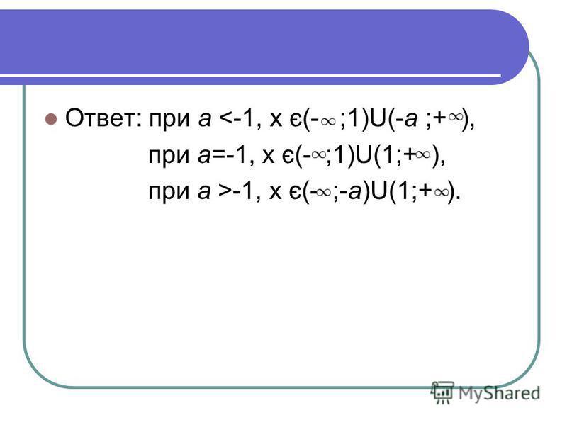 Ответ: при а <-1, х є(- ;1)U(-а ;+ ), при а=-1, х є(- ;1)U(1;+ ), при а >-1, х є(- ;-а)U(1;+ ).