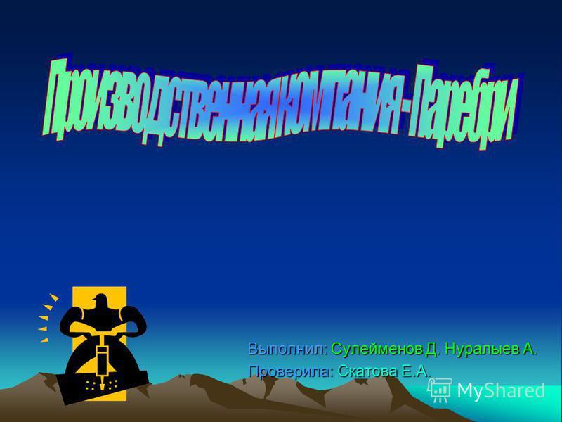 Выполнил: Сулейменов Д. Нуралыев А. Выполнил: Сулейменов Д. Нуралыев А. Проверила: Скатова Е.А. Проверила: Скатова Е.А.