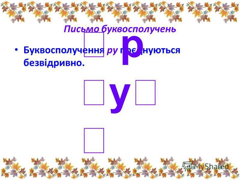 Письмо буквосполучень У складі ро букви поєднуються відривно. ро