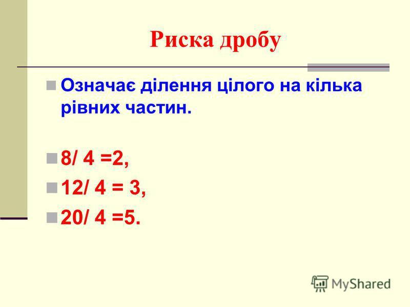 Риска дробу Означає ділення цілого на кілька рівних частин. 8/ 4 =2, 12/ 4 = 3, 20/ 4 =5.