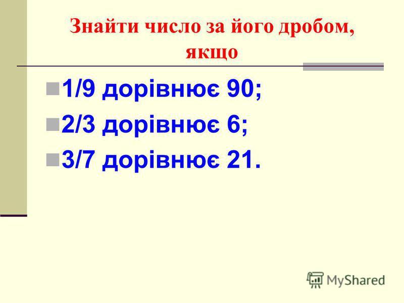 Знайти число за його дробом, якщо 1/9 дорівнює 90; 2/3 дорівнює 6; 3/7 дорівнює 21.