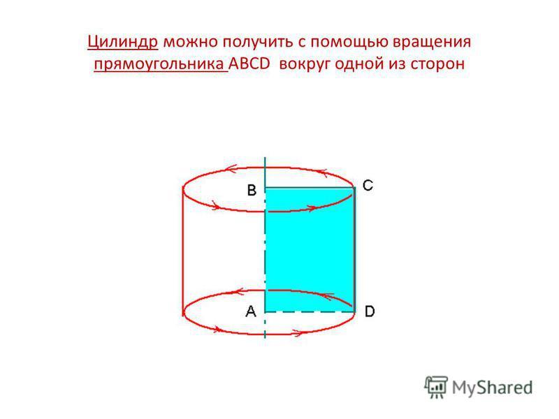 Цилиндр можно получить с помощью вращения прямоугольника ABCD вокруг одной из сторон