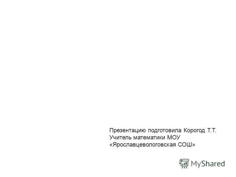 Презентацию подготовила Корогод Т.Т. Учитель математики МОУ «Ярославцевологовская СОШ»