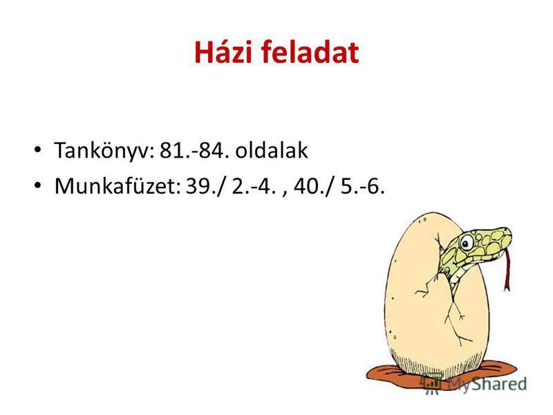 Házi feladat Tankönyv: 81.-84. oldalak Munkafüzet: 39./ 2.-4., 40./ 5.-6.