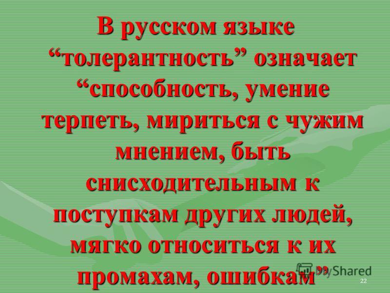 22 В русском языке толерантность означает способность, умение терпеть, мириться с чужим мнением, быть снисходительным к поступкам других людей, мягко относиться к их промахам, ошибкам