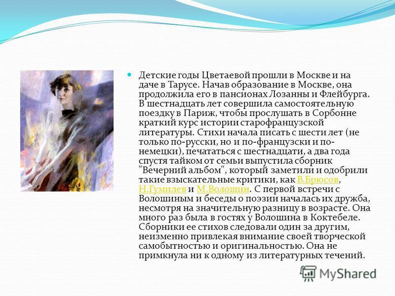 Детские годы Цветаевой прошли в Москве и на даче в Тарусе. Начав образование в Москве, она продолжила его в пансионах Лозанны и Флейбурга. В шестнадцать лет совершила самостоятельную поездку в Париж, чтобы прослушать в Сорбонне краткий курс истории с